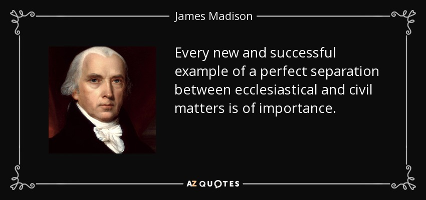 Every new and successful example of a perfect separation between ecclesiastical and civil matters is of importance. - James Madison
