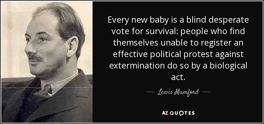 Every new baby is a blind desperate vote for survival: people who find themselves unable to register an effective political protest against extermination do so by a biological act. - Lewis Mumford