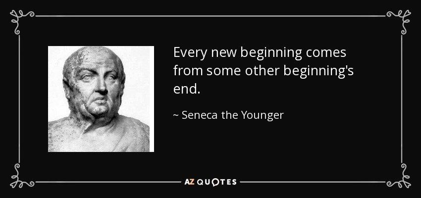 Every new beginning comes from some other beginning's end. - Seneca the Younger
