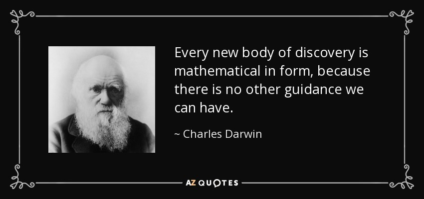 Every new body of discovery is mathematical in form, because there is no other guidance we can have. - Charles Darwin