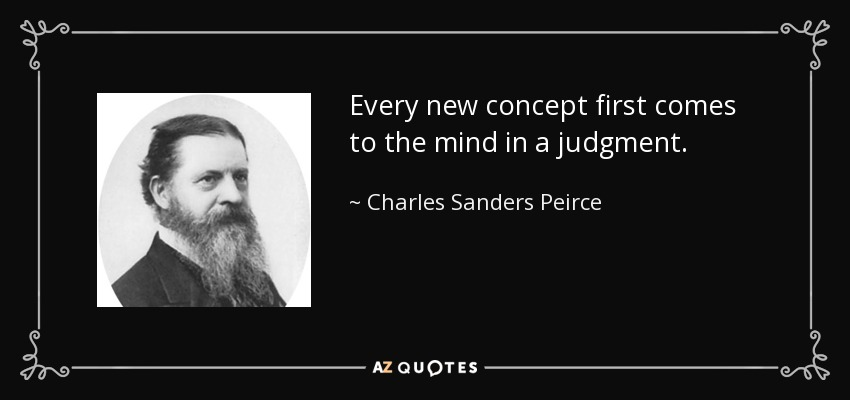Every new concept first comes to the mind in a judgment. - Charles Sanders Peirce