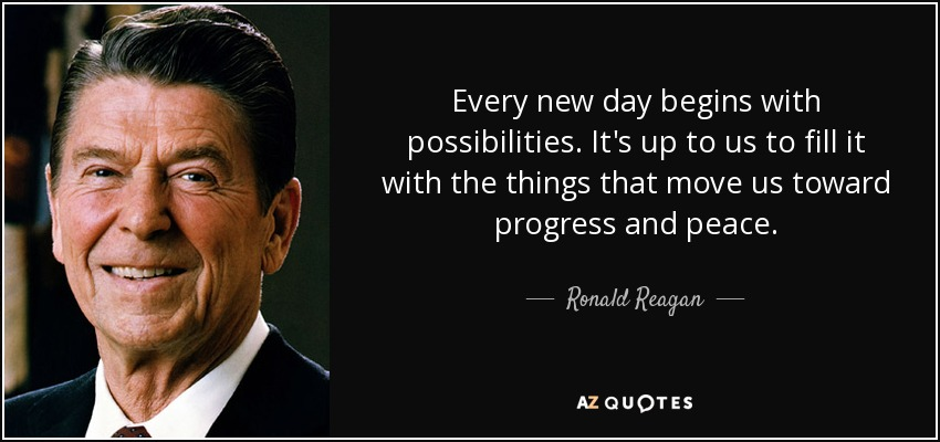 Every new day begins with possibilities. It's up to us to fill it with the things that move us toward progress and peace. - Ronald Reagan