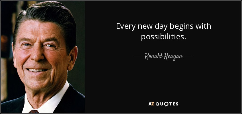 Every new day begins with possibilities. - Ronald Reagan