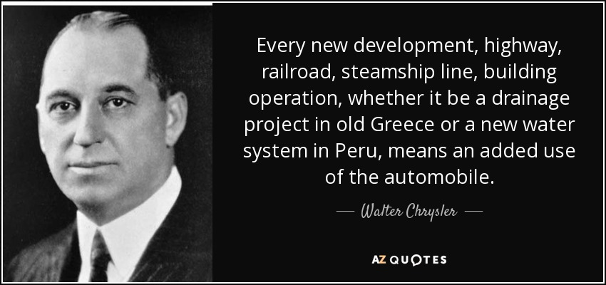 Every new development, highway, railroad, steamship line, building operation, whether it be a drainage project in old Greece or a new water system in Peru, means an added use of the automobile. - Walter Chrysler