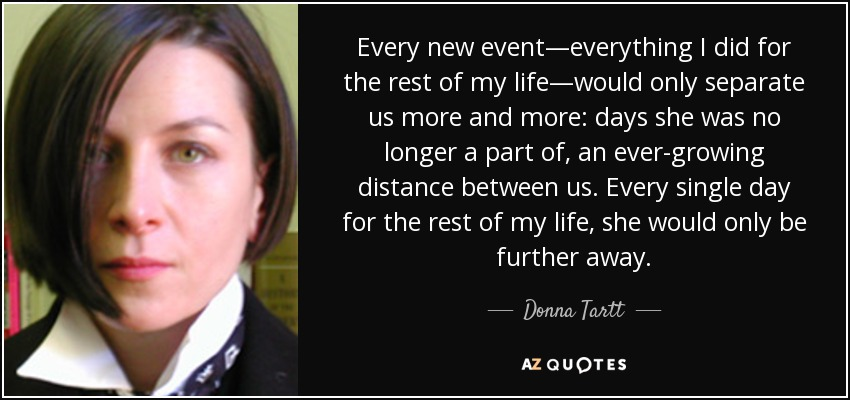 Every new event—everything I did for the rest of my life—would only separate us more and more: days she was no longer a part of, an ever-growing distance between us. Every single day for the rest of my life, she would only be further away. - Donna Tartt