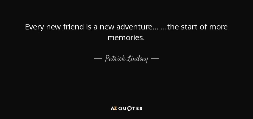 Patrick Lindsay Quote Every New Friend Is A New Adventure The