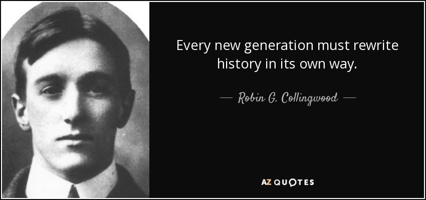 Every new generation must rewrite history in its own way. - Robin G. Collingwood