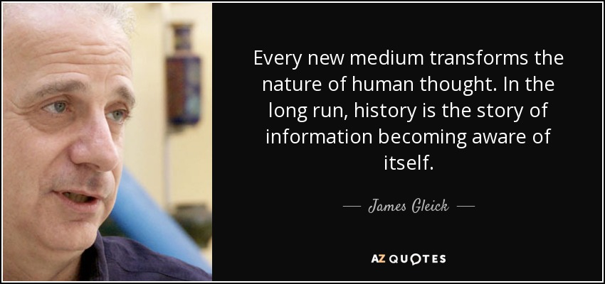 Every new medium transforms the nature of human thought. In the long run, history is the story of information becoming aware of itself. - James Gleick