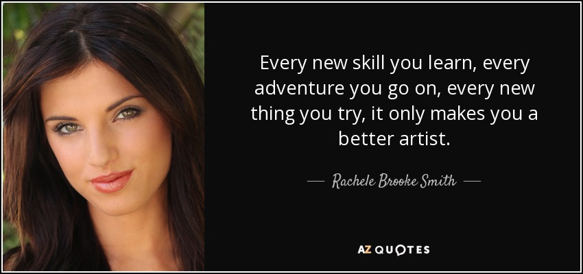 Every new skill you learn, every adventure you go on, every new thing you try, it only makes you a better artist. - Rachele Brooke Smith