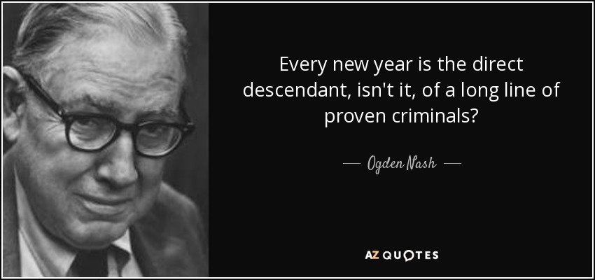 Every new year is the direct descendant, isn't it, of a long line of proven criminals? - Ogden Nash