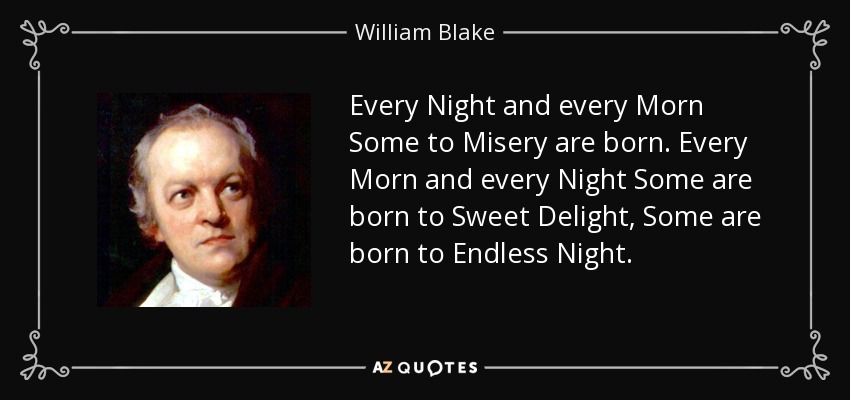 Every Night and every Morn Some to Misery are born. Every Morn and every Night Some are born to Sweet Delight, Some are born to Endless Night. - William Blake