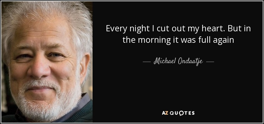 Every night I cut out my heart. But in the morning it was full again - Michael Ondaatje