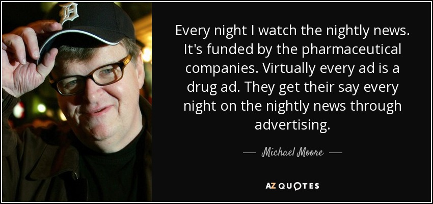 Every night I watch the nightly news. It's funded by the pharmaceutical companies. Virtually every ad is a drug ad. They get their say every night on the nightly news through advertising. - Michael Moore