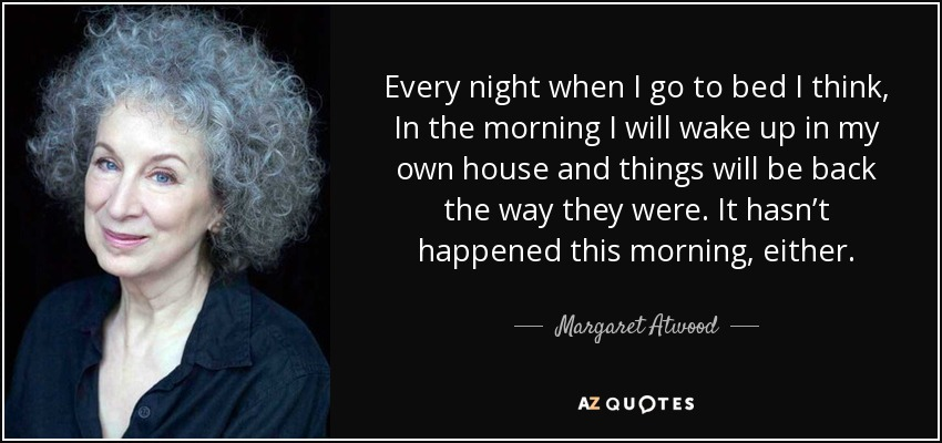 Every night when I go to bed I think, In the morning I will wake up in my own house and things will be back the way they were. It hasn't happened this morning, either. - Margaret Atwood