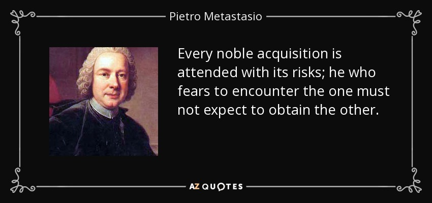 Every noble acquisition is attended with its risks; he who fears to encounter the one must not expect to obtain the other. - Pietro Metastasio