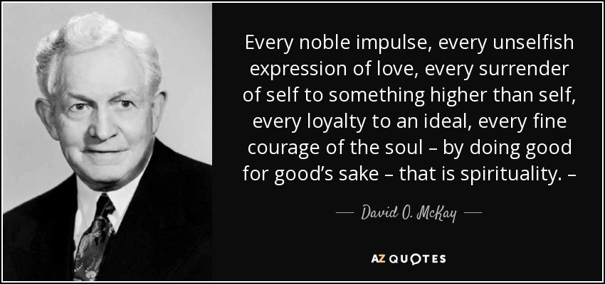 Every noble impulse, every unselfish expression of love, every surrender of self to something higher than self, every loyalty to an ideal, every fine courage of the soul – by doing good for good's sake – that is spirituality. – - David O. McKay