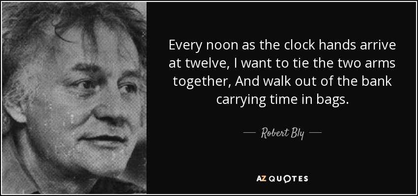 Every noon as the clock hands arrive at twelve, I want to tie the two arms together, And walk out of the bank carrying time in bags. - Robert Bly