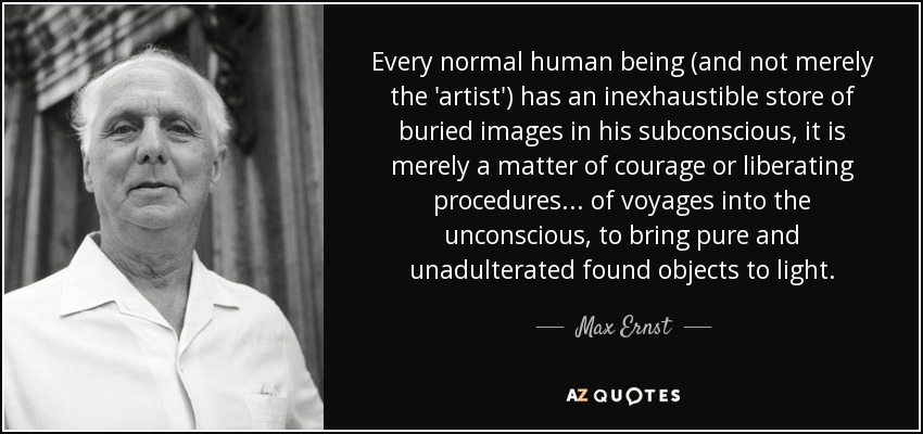 Every normal human being (and not merely the 'artist') has an inexhaustible store of buried images in his subconscious, it is merely a matter of courage or liberating procedures ... of voyages into the unconscious, to bring pure and unadulterated found objects to light. - Max Ernst