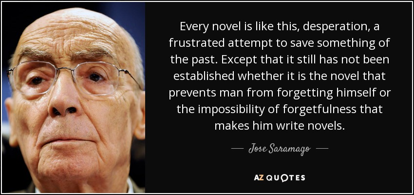Every novel is like this, desperation, a frustrated attempt to save something of the past. Except that it still has not been established whether it is the novel that prevents man from forgetting himself or the impossibility of forgetfulness that makes him write novels. - Jose Saramago