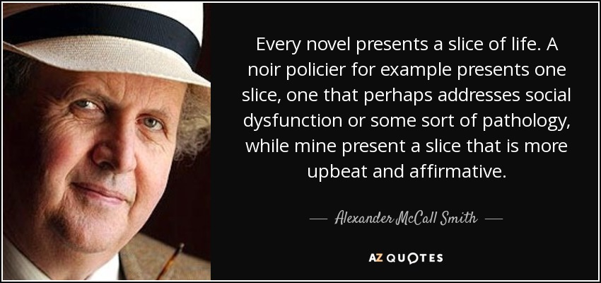 Every novel presents a slice of life. A noir policier for example presents one slice, one that perhaps addresses social dysfunction or some sort of pathology, while mine present a slice that is more upbeat and affirmative. - Alexander McCall Smith