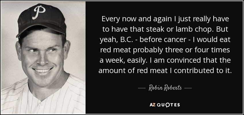 Every now and again I just really have to have that steak or lamb chop. But yeah, B.C. - before cancer - I would eat red meat probably three or four times a week, easily. I am convinced that the amount of red meat I contributed to it. - Robin Roberts