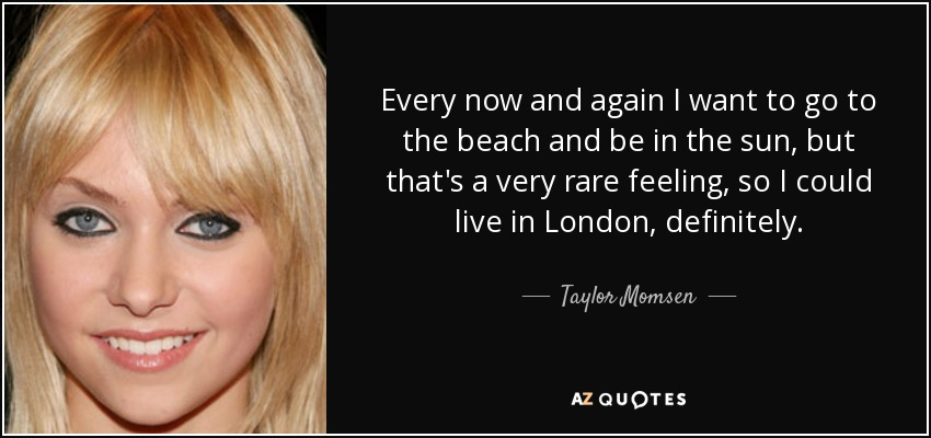 Every now and again I want to go to the beach and be in the sun, but that's a very rare feeling, so I could live in London, definitely. - Taylor Momsen