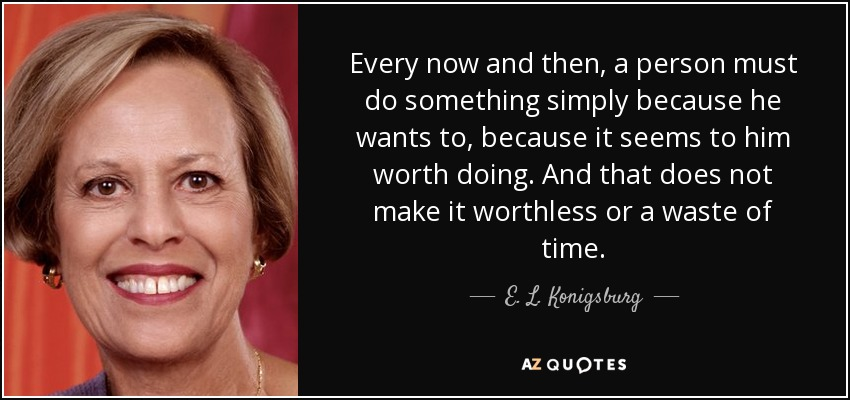 Every now and then, a person must do something simply because he wants to, because it seems to him worth doing. And that does not make it worthless or a waste of time. - E. L. Konigsburg