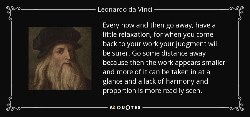 Every now and then go away, have a little relaxation, for when you come back to your work your judgment will be surer. Go some distance away because then the work appears smaller and more of it can be taken in at a glance and a lack of harmony and proportion is more readily seen. - Leonardo da Vinci