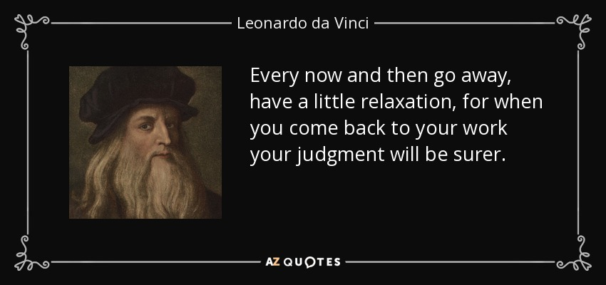 Every now and then go away, have a little relaxation, for when you come back to your work your judgment will be surer. - Leonardo da Vinci