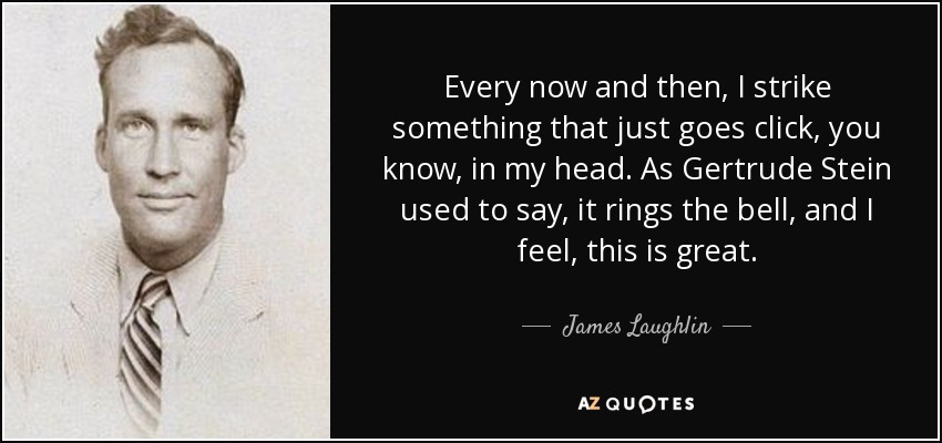 Every now and then, I strike something that just goes click, you know, in my head. As Gertrude Stein used to say, it rings the bell, and I feel, this is great. - James Laughlin