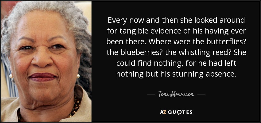 Every now and then she looked around for tangible evidence of his having ever been there. Where were the butterflies? the blueberries? the whistling reed? She could find nothing, for he had left nothing but his stunning absence. - Toni Morrison