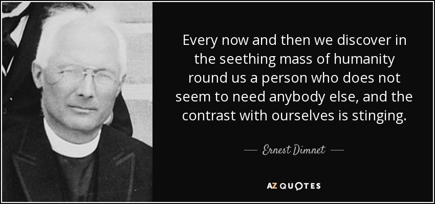Every now and then we discover in the seething mass of humanity round us a person who does not seem to need anybody else, and the contrast with ourselves is stinging. - Ernest Dimnet