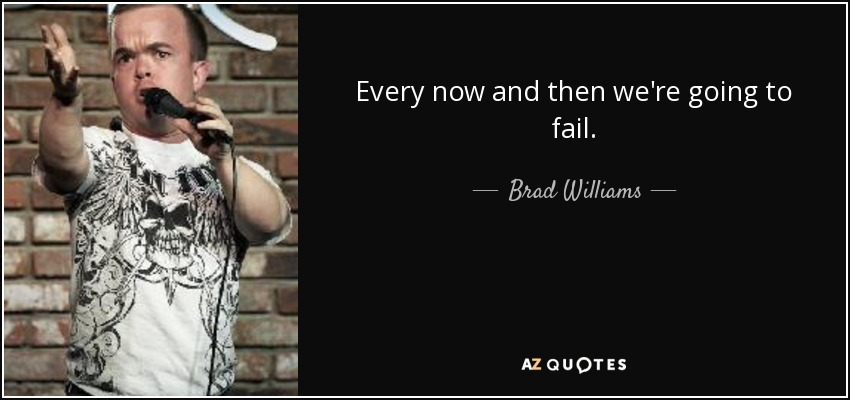 Every now and then we're going to fail. - Brad Williams