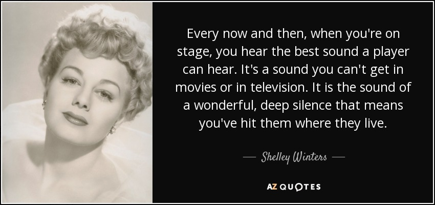 Every now and then, when you're on stage, you hear the best sound a player can hear. It's a sound you can't get in movies or in television. It is the sound of a wonderful, deep silence that means you've hit them where they live. - Shelley Winters