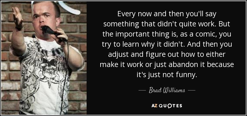 Every now and then you'll say something that didn't quite work. But the important thing is, as a comic, you try to learn why it didn't. And then you adjust and figure out how to either make it work or just abandon it because it's just not funny. - Brad Williams