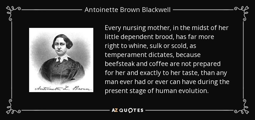 Every nursing mother, in the midst of her little dependent brood, has far more right to whine, sulk or scold, as temperament dictates, because beefsteak and coffee are not prepared for her and exactly to her taste, than any man ever had or ever can have during the present stage of human evolution. - Antoinette Brown Blackwell