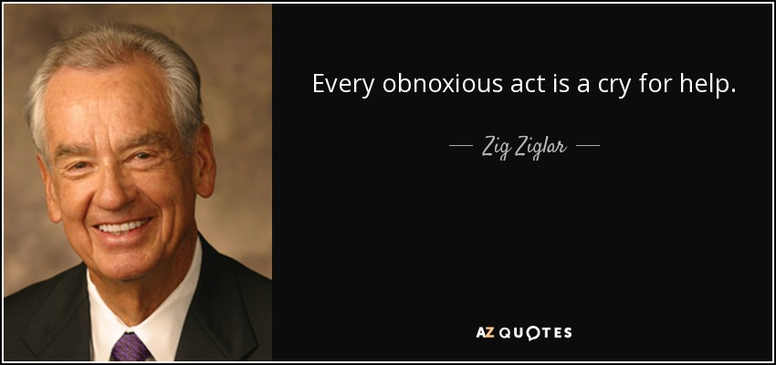 Every obnoxious act is a cry for help. - Zig Ziglar