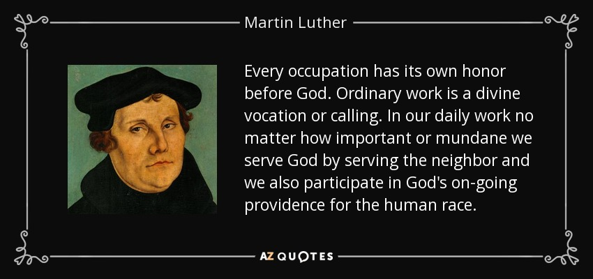 Every occupation has its own honor before God. Ordinary work is a divine vocation or calling. In our daily work no matter how important or mundane we serve God by serving the neighbor and we also participate in God's on-going providence for the human race. - Martin Luther
