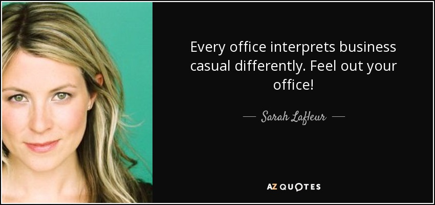 Every office interprets business casual differently. Feel out your office! - Sarah Lafleur