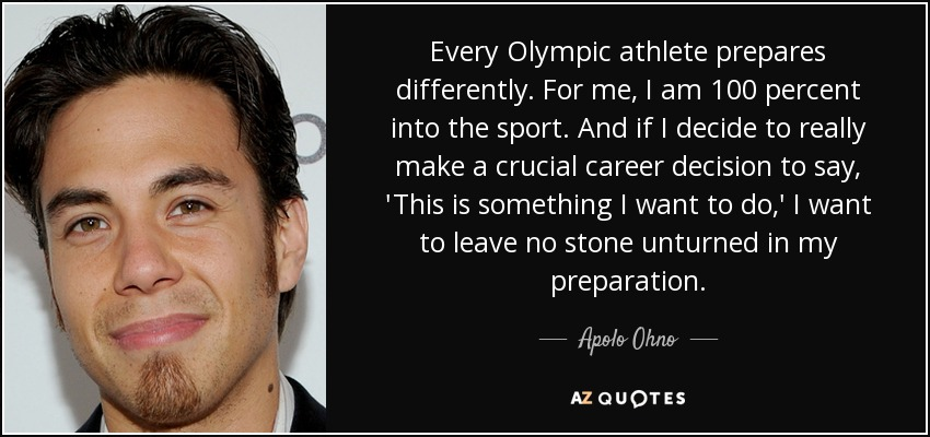 Every Olympic athlete prepares differently. For me, I am 100 percent into the sport. And if I decide to really make a crucial career decision to say, 'This is something I want to do,' I want to leave no stone unturned in my preparation. - Apolo Ohno