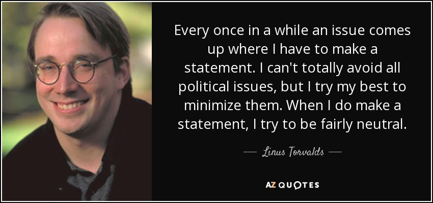 Every once in a while an issue comes up where I have to make a statement. I can't totally avoid all political issues, but I try my best to minimize them. When I do make a statement, I try to be fairly neutral. - Linus Torvalds
