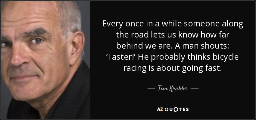 Every once in a while someone along the road lets us know how far behind we are. A man shouts: 'Faster!' He probably thinks bicycle racing is about going fast. - Tim Krabbe