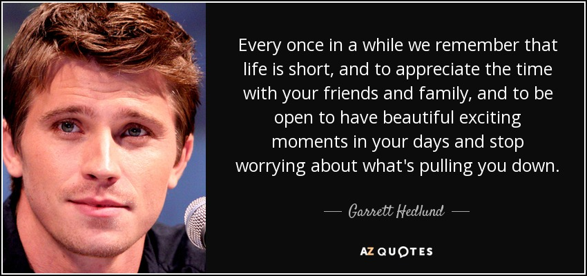 Every once in a while we remember that life is short, and to appreciate the time with your friends and family, and to be open to have beautiful exciting moments in your days and stop worrying about what's pulling you down. - Garrett Hedlund