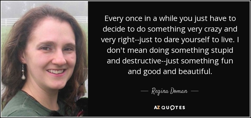 Every once in a while you just have to decide to do something very crazy and very right--just to dare yourself to live. I don't mean doing something stupid and destructive--just something fun and good and beautiful. - Regina Doman