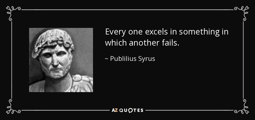 Every one excels in something in which another fails. - Publilius Syrus