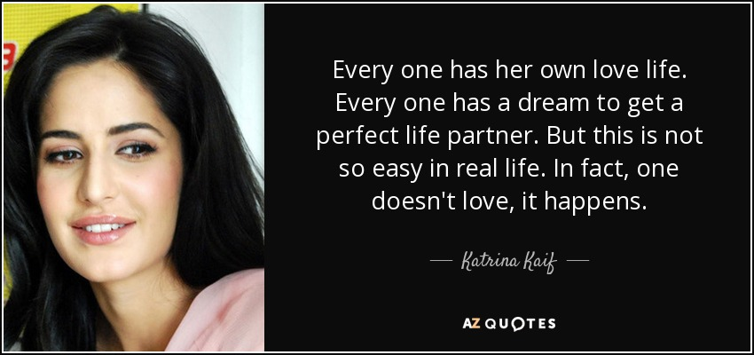 Every one has her own love life. Every one has a dream to get a perfect life partner. But this is not so easy in real life. In fact, one doesn't love, it happens. - Katrina Kaif
