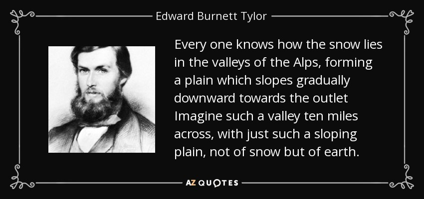 Every one knows how the snow lies in the valleys of the Alps, forming a plain which slopes gradually downward towards the outlet Imagine such a valley ten miles across, with just such a sloping plain, not of snow but of earth. - Edward Burnett Tylor