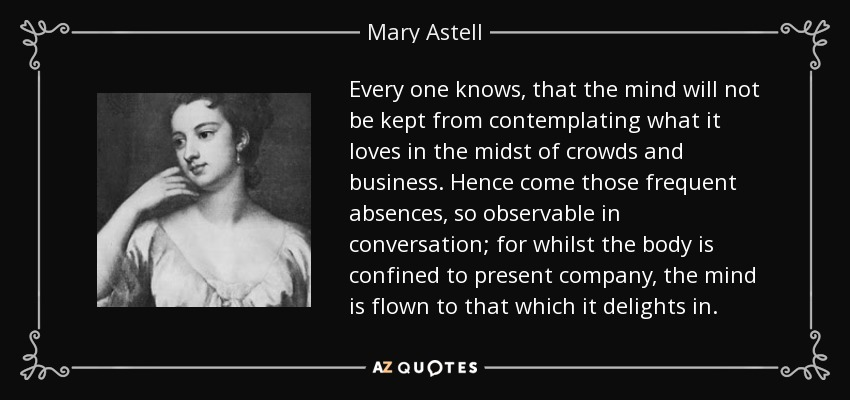 Every one knows, that the mind will not be kept from contemplating what it loves in the midst of crowds and business. Hence come those frequent absences, so observable in conversation; for whilst the body is confined to present company, the mind is flown to that which it delights in. - Mary Astell