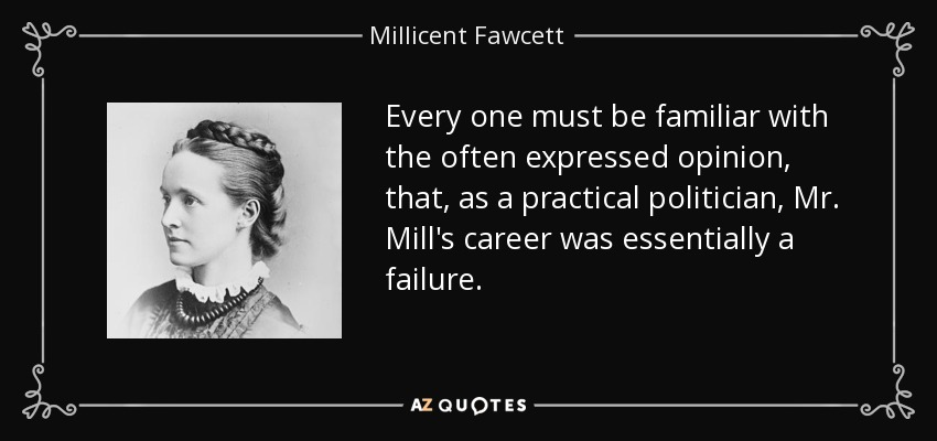 Every one must be familiar with the often expressed opinion, that, as a practical politician, Mr. Mill's career was essentially a failure. - Millicent Fawcett