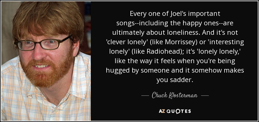 Every one of Joel's important songs--including the happy ones--are ultimately about loneliness. And it's not 'clever lonely' (like Morrissey) or 'interesting lonely' (like Radiohead); it's 'lonely lonely,' like the way it feels when you're being hugged by someone and it somehow makes you sadder. - Chuck Klosterman